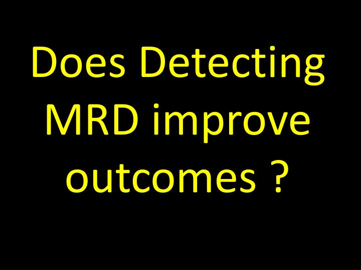 Does Detecting MRD improve outcomes ?