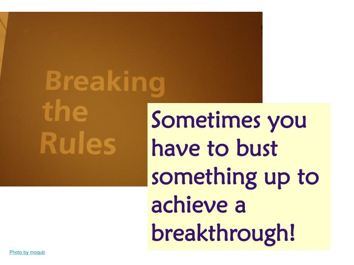 Sometimes you have to bust something up to achieve a breakthrough!