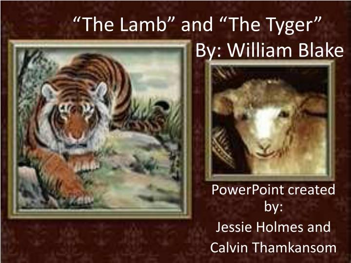 the tyger and the lamb 'the lamb' and 'the tyger' are opposites one is bright, cheery, and innocent 'the lamb' represents all the goodness in the world, the simple happiness 'the tyger' stands for the opposite, indirectly speaking of the complicated evils of the world.