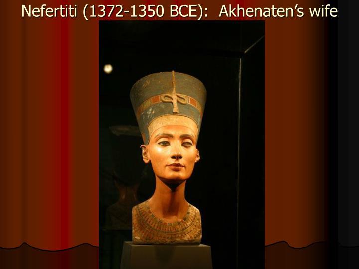 Nefertiti (1372-1350 BCE):  Akhenaten's wife