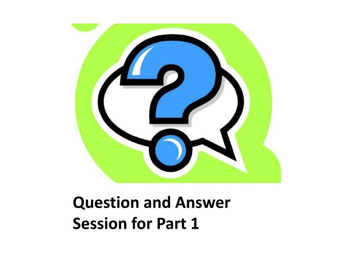 Question and Answer Session for Part 1