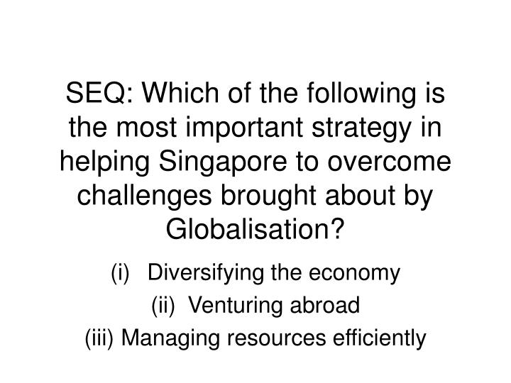 SEQ: Which of the following is the most important strategy in helping Singapore to overcome challeng...