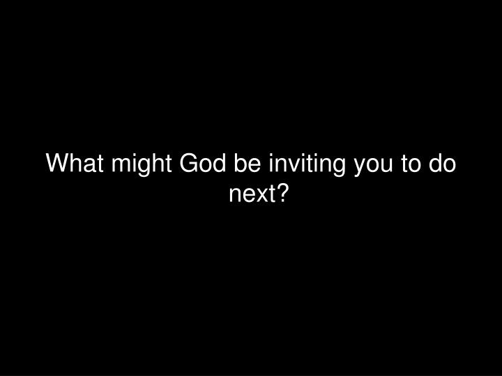 What might God be inviting you to do next?