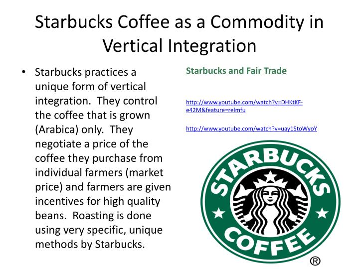starbucks goes for vertical integration to For starbucks, vertical integration is a risk mitigation strategy at the same time, ownership of the entire value chain means starbucks doesn't depend on external distribution channels, so quality is guaranteed all the way through the supply chain.