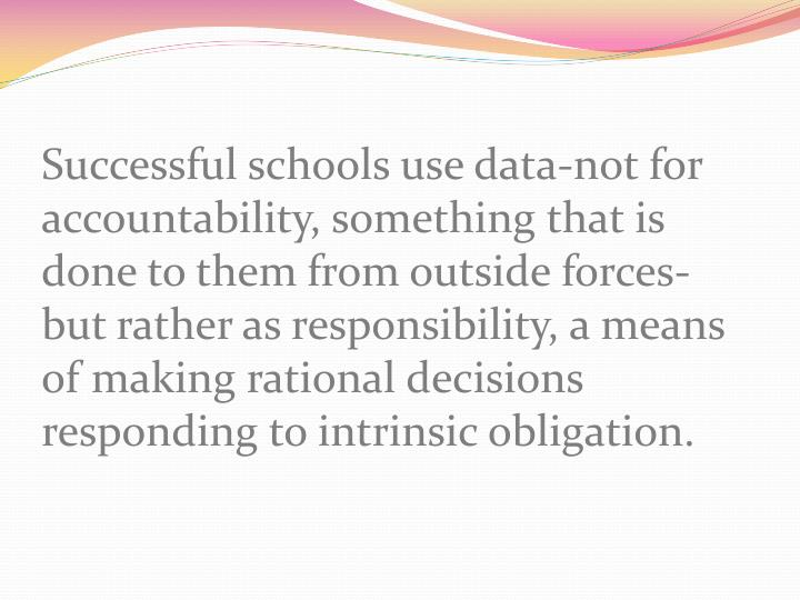 Successful schools use data-not for accountability, something that is done to them from outside forces- but rather as responsibility, a means of making rational decisions responding to intrinsic obligation.
