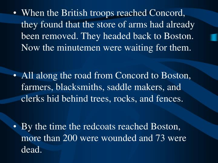 When the British troops reached Concord, they found that the store of arms had already been removed. They headed back to Boston. Now the minutemen were waiting for them.