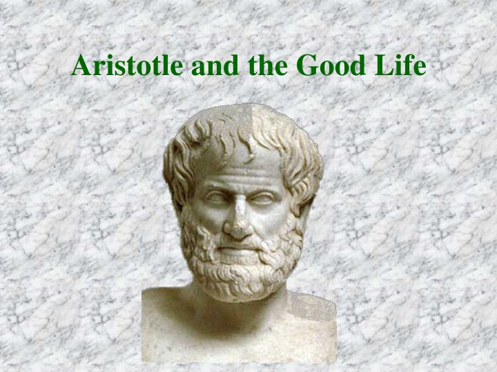 happiness and the good life aristotle thesis Aristotle's conception of the ideal virtuous life and his views on the ideal polis are important themes that, to a certain extent, should continue to be important to today's society.