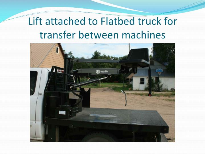 Lift attached to Flatbed truck for transfer between machines