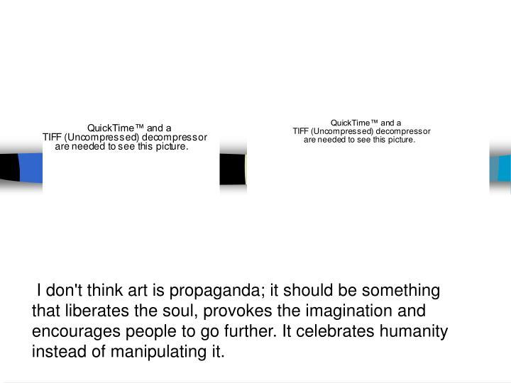 I don't think art is propaganda; it should be something that liberates the soul, provokes the imagi...