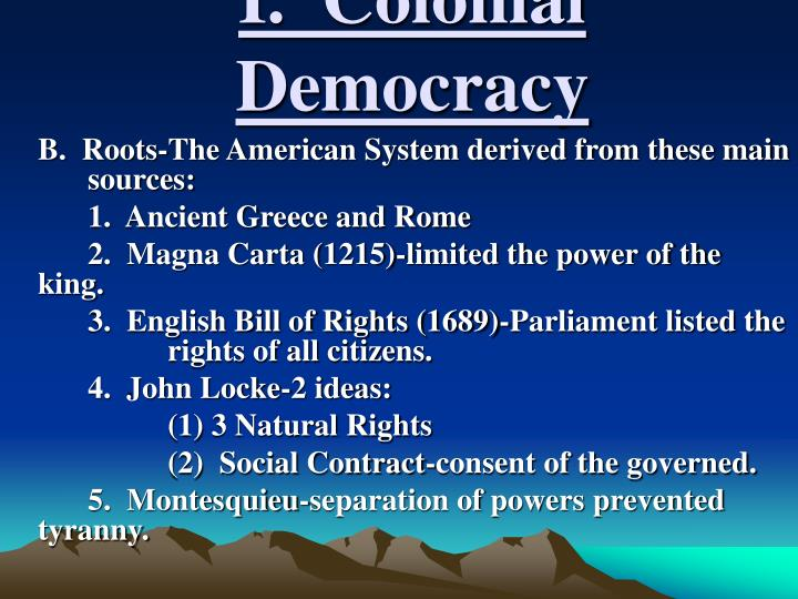 limited democracy in colonial america Mayflower compact was an early sign of democracy it showed that government came from the will of the people and it set a precedent in the colonies rugged nature of the colonists was one that did not take well to be told what to do by a king (or anyone for that matter.