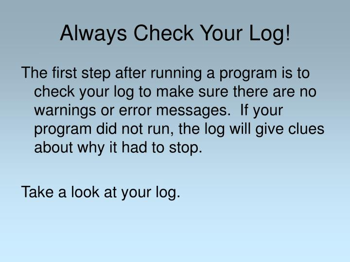 Always Check Your Log!