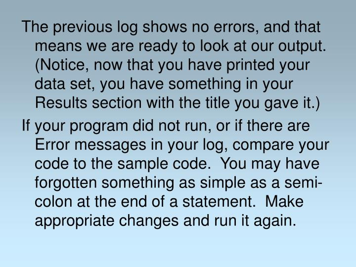 The previous log shows no errors, and that means we are ready to look at our output.  (Notice, now that you have printed your data set, you have something in your Results section with the title you gave it.)
