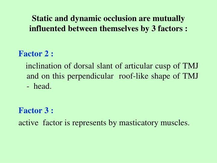Static and dynamic occlusion are mutually influented between themselves by 3 factors :