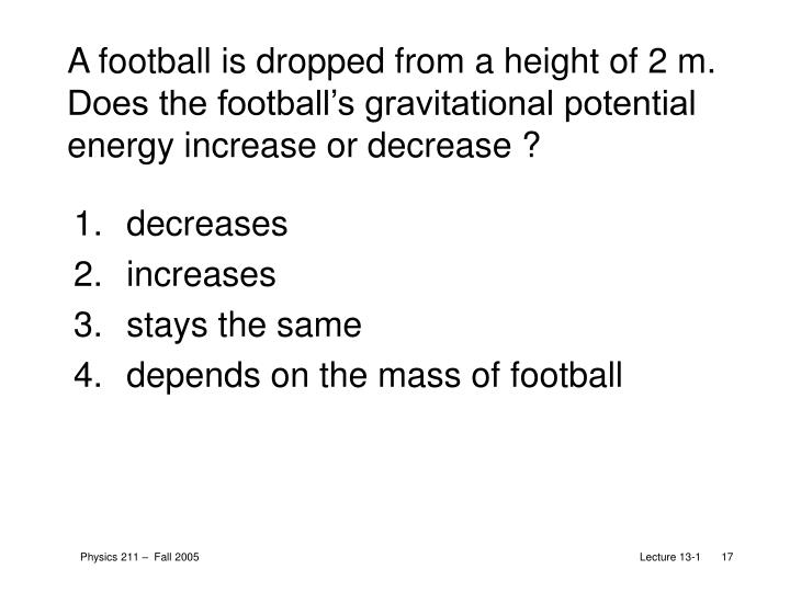 A football is dropped from a height of 2 m. Does the football's gravitational potential energy increase or decrease ?