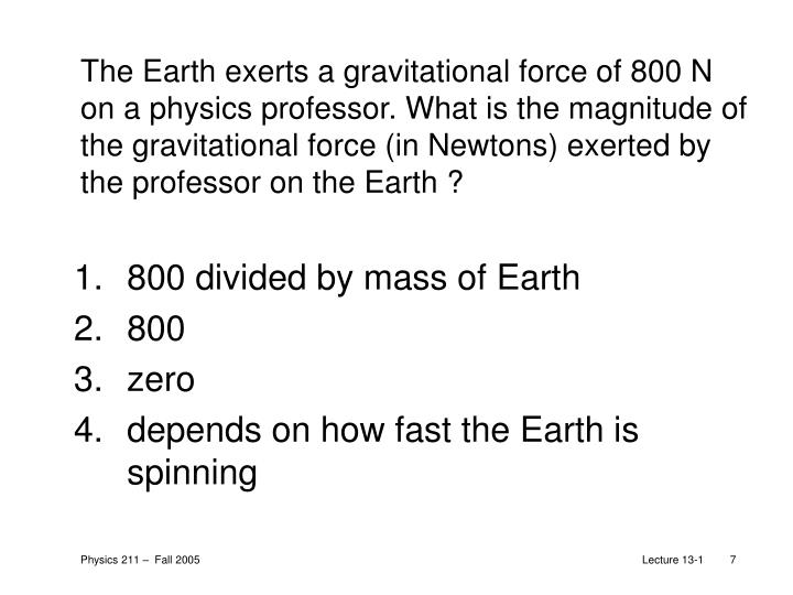The Earth exerts a gravitational force of 800 N on a physics professor. What is the magnitude of the gravitational force (in Newtons) exerted by the professor on the Earth ?