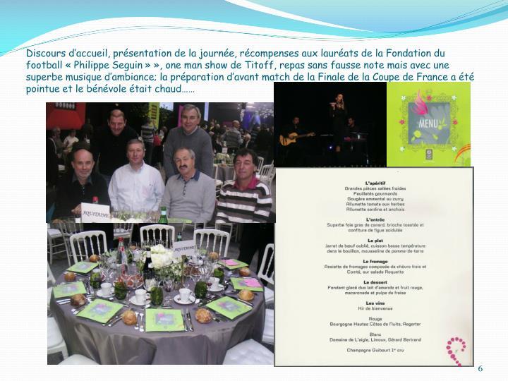 Discours d'accueil, présentation de la journée, récompenses aux lauréats de la Fondation du football «Philippe Seguin»», one man show de Titoff, repas sans fausse note mais avec une superbe musique d'ambiance; la préparation d'avant match de la Finale de la Coupe de France a été pointue et le bénévole était chaud……