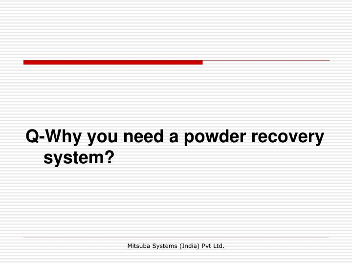 Q-Why you need a powder recovery system?