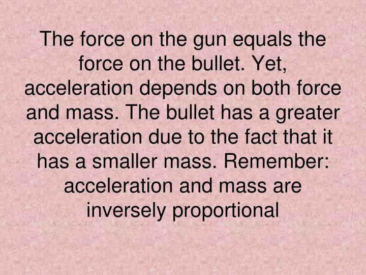 The force on the gun equals the force on the bullet. Yet, acceleration depends on both force and mass. The bullet has a greater acceleration due to the fact that it has a smaller mass. Remember: acceleration and mass are inversely proportional