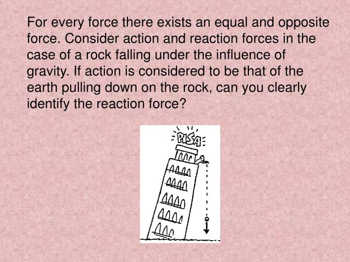 For every force there exists an equal and opposite force. Consider action and reaction forces in the case of a rock falling under the influence of gravity. If action is considered to be that of the earth pulling down on the rock, can you clearly identify the reaction force?
