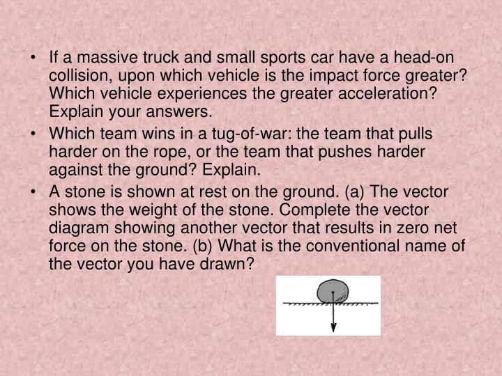 If a massive truck and small sports car have a head-on collision, upon which vehicle is the impact force greater? Which vehicle experiences the greater acceleration? Explain your answers.
