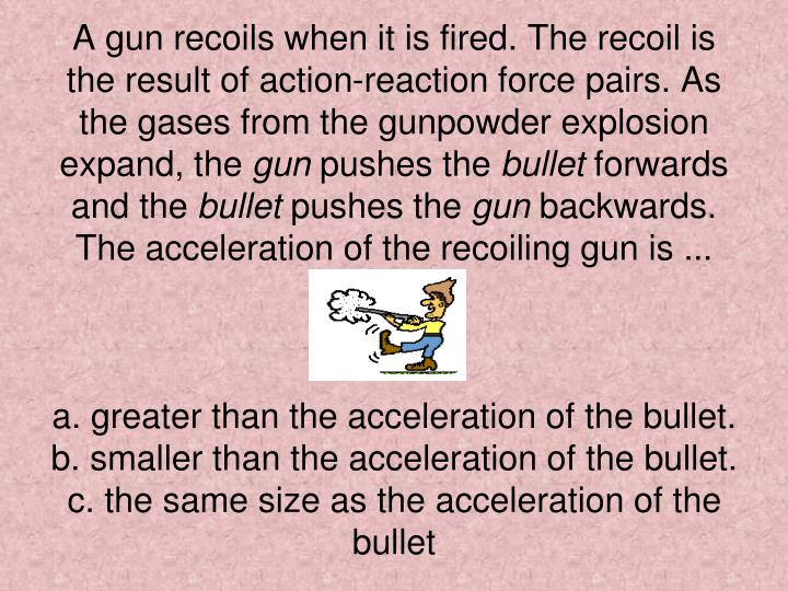 A gun recoils when it is fired. The recoil is the result of action-reaction force pairs. As the gases from the gunpowder explosion expand, the