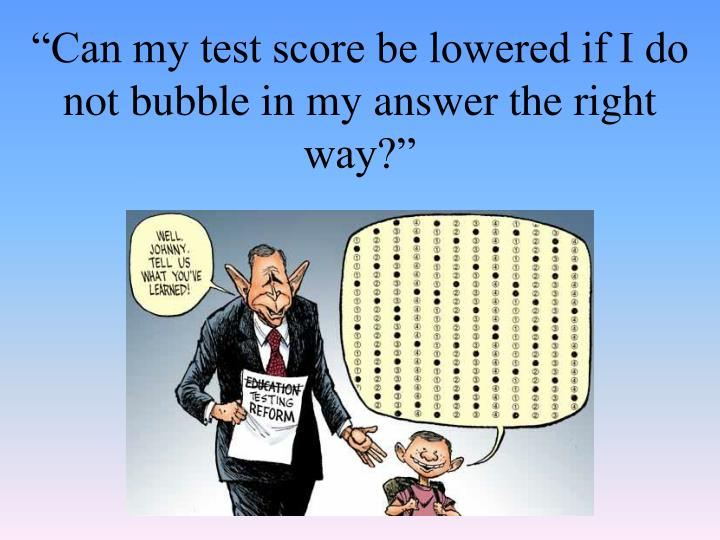 """""""Can my test score be lowered if I do not bubble in my answer the right way?"""""""