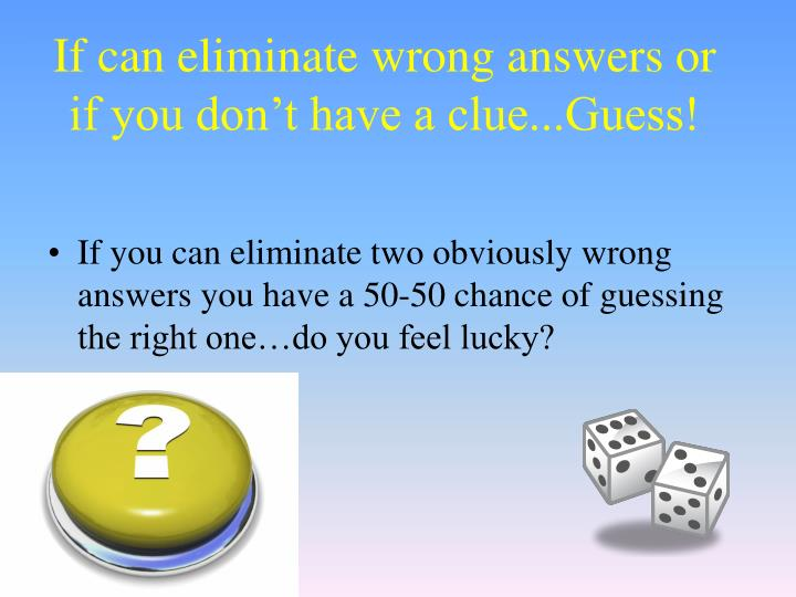 If can eliminate wrong answers or if you don't have a clue...Guess!