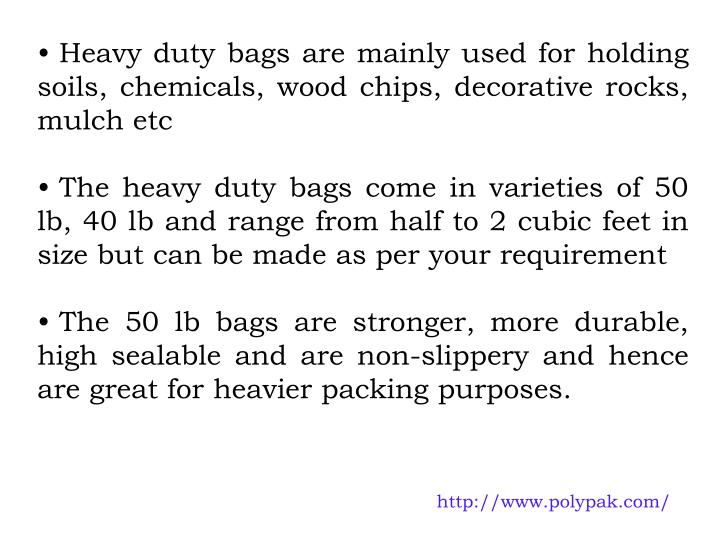 Heavy duty bags are mainly used for holding soils, chemicals, wood chips, decorative rocks, mulch etc
