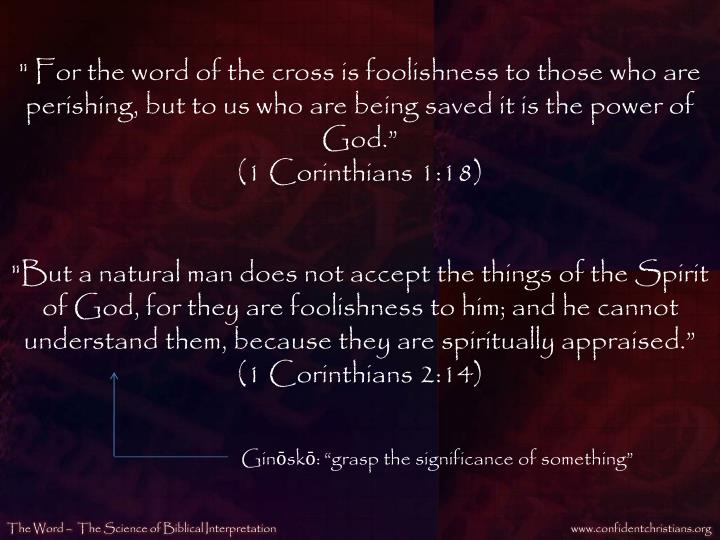 """"""" For the word of the cross is foolishness to those who are perishing, but to us who are being saved it is the power of God."""""""
