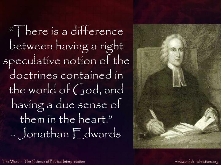 """""""There is a difference between having a right speculative notion of the doctrines contained in the world of God, and having a due sense of them in the heart."""""""