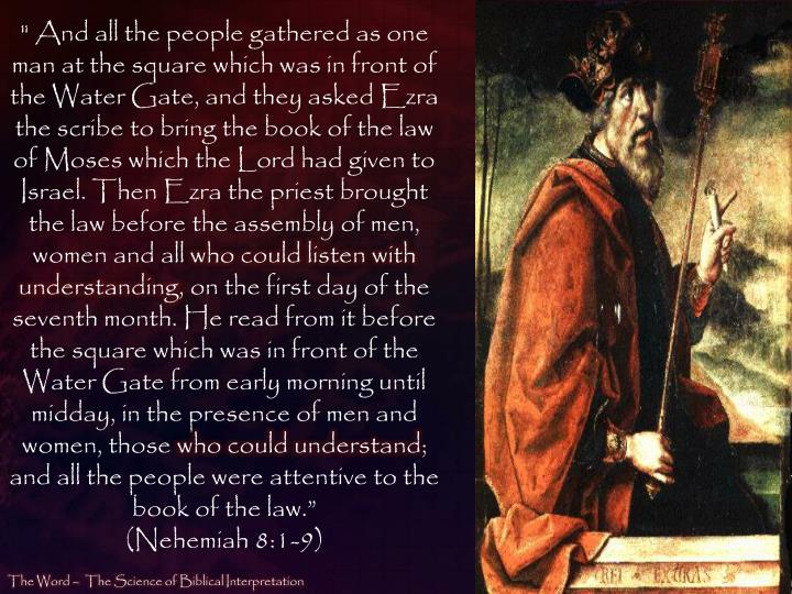 """"""" And all the people gathered as one man at the square which was in front of the Water Gate, and they asked Ezra the scribe to bring the book of the law of Moses which the Lord had given to Israel. Then Ezra the priest brought the law before the assembly of men, women and all"""