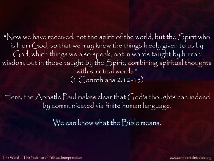 """""""Now we have received, not the spirit of the world, but the Spirit who is from God, so that we may know the things freely given to us by God, which things we also speak, not in words taught by human wisdom, but in those taught by the Spirit,"""