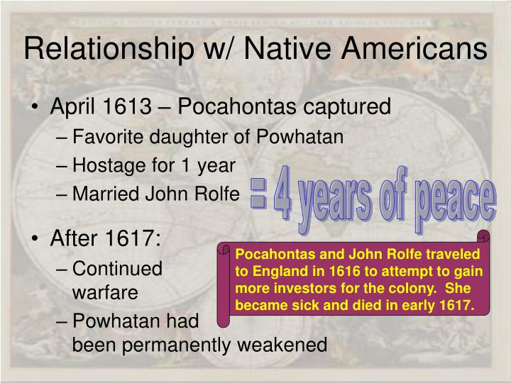 Pocahontas and John Rolfe traveled to England in 1616 to attempt to gain more investors for the colony.  She became sick and died in early 1617.
