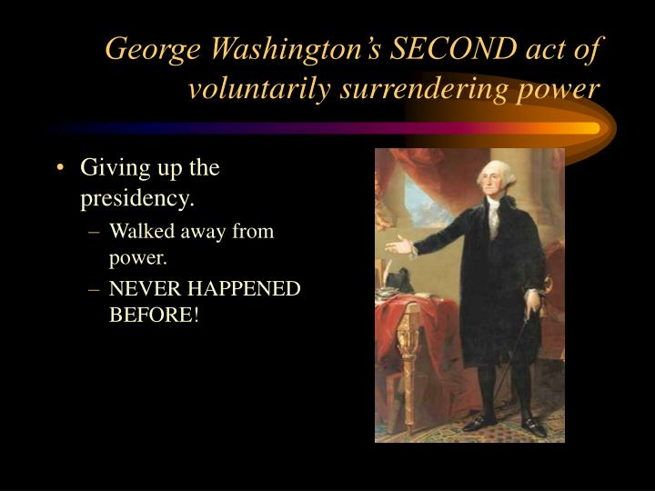 George Washington's SECOND act of voluntarily surrendering power