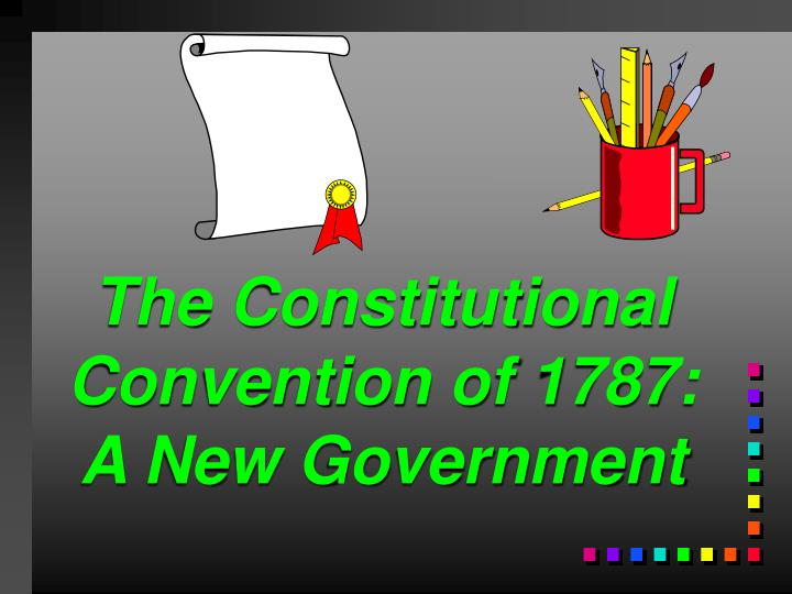 the constitutional convention of 1787 a new government n.