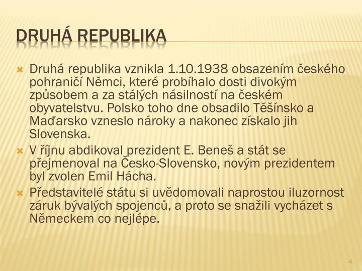 Druhá republika vznikla 1.10.1938 obsazením českého pohraničí Němci, které probíhalo dosti divokým způsobem a za stálých násilností na českém obyvatelstvu. Polsko toho dne obsadilo Těšínsko a Maďarsko vzneslo nároky a nakonec získalo jih Slovenska.