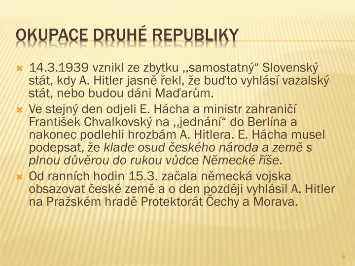 """14.3.1939 vznikl ze zbytku ,,samostatný"""" Slovenský stát, kdy A. Hitler jasně řekl, že buďto vyhlásí vazalský stát, nebo budou dáni Maďarům."""