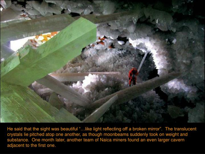 """He said that the sight was beautiful """"…like light reflecting off a broken mirror"""".  The translucent crystals lie pitched atop one another, as though moonbeams suddenly took on weight and substance.  One month later, another team of Naica miners found an even larger cavern adjacent to the first one."""