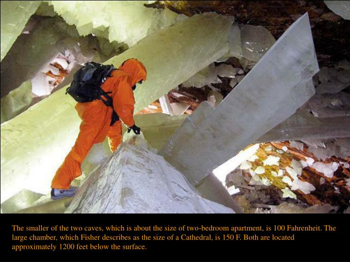 The smaller of the two caves, which is about the size of two-bedroom apartment, is 100 Fahrenheit. The large chamber, which Fisher describes as the size of a Cathedral, is 150 F. Both are located approximately 1200 feet below the surface.