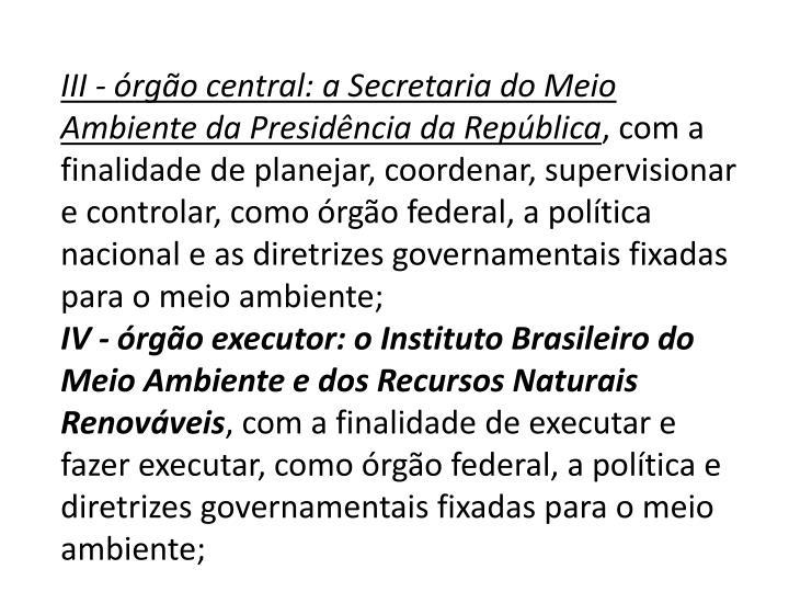 III - órgão central: a Secretaria do Meio Ambiente da Presidência da República