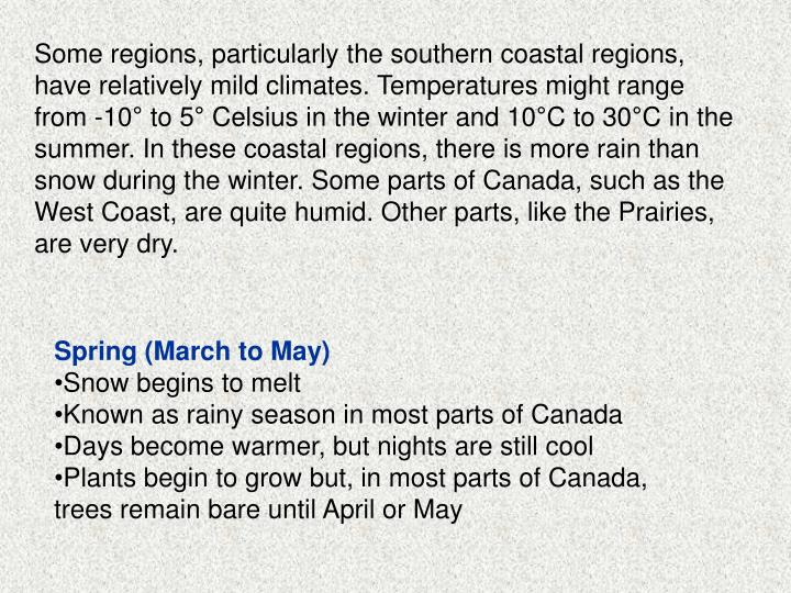 Some regions, particularly the southern coastal regions, have relatively mild climates. Temperatures might range from -10° to 5° Celsius in the winter and 10°C to 30°C in the summer. In these coastal regions, there is more rain than snow during the winter. Some parts of Canada, such as the West Coast, are quite humid. Other parts, like the Prairies, are very dry.