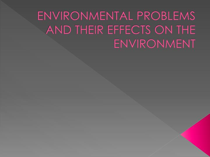 ENVIRONMENTAL PROBLEMS AND THEIR EFFECTS ON THE ENVIRONMENT