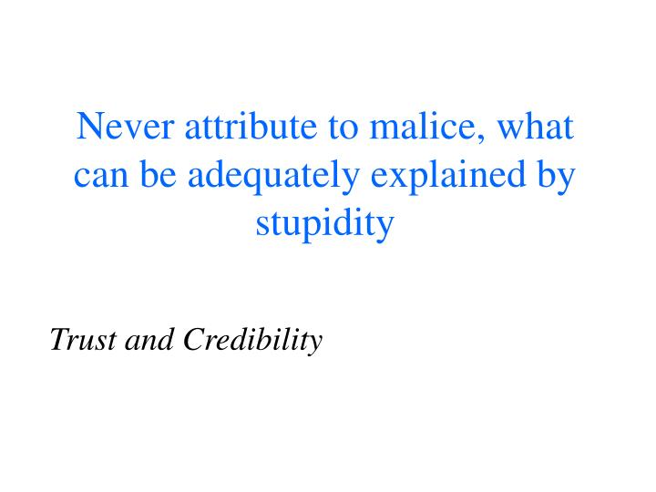 Never attribute to malice, what can be adequately explained by stupidity