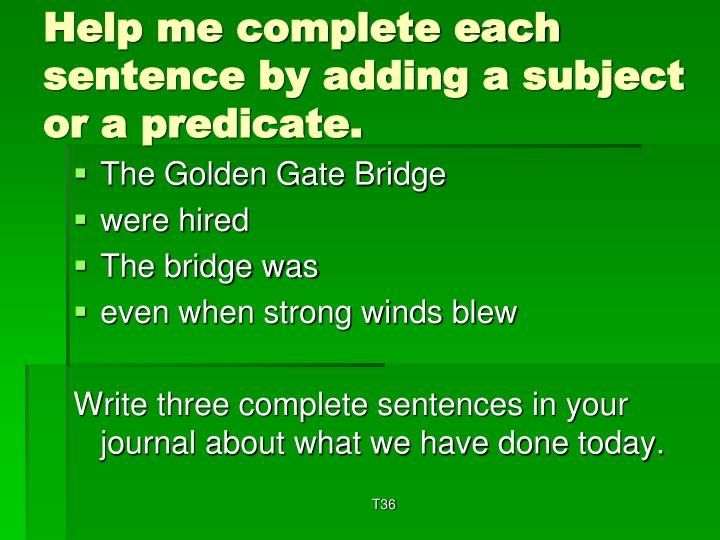 Help me complete each sentence by adding a subject or a predicate.