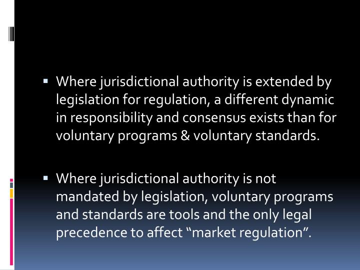 Where jurisdictional authority is extended by legislation for regulation, a different dynamic in responsibility and consensus exists than for voluntary programs & voluntary standards.
