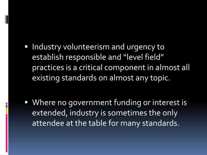 "Industry volunteerism and urgency to establish responsible and ""level field"" practices is a critical component in almost all existing standards on almost any topic."