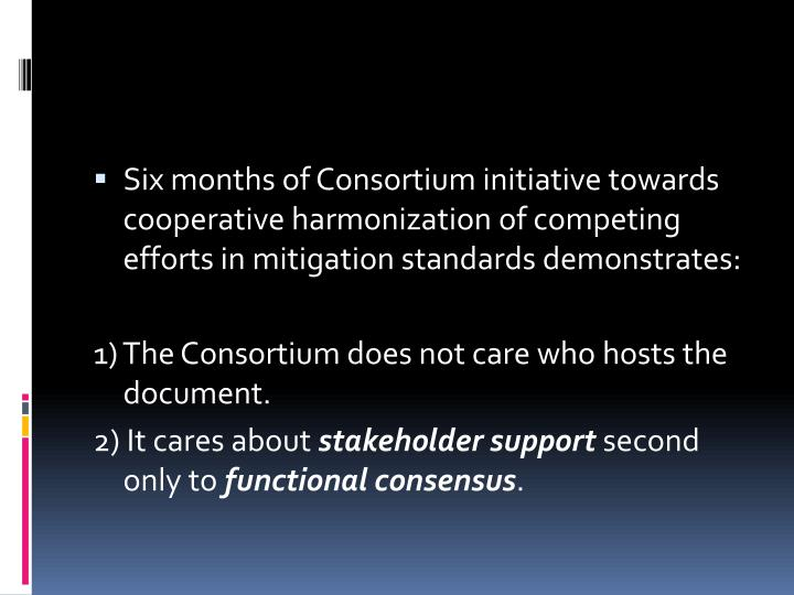 Six months of Consortium initiative towards cooperative harmonization of competing efforts in mitigation standards demonstrates: