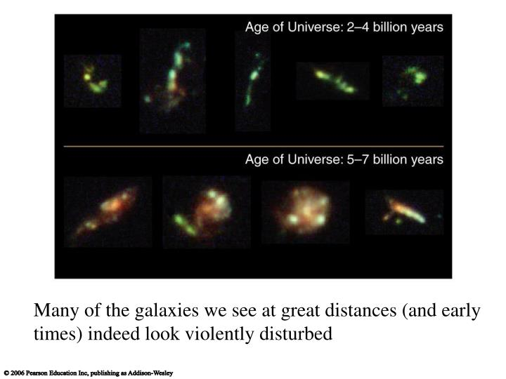 Many of the galaxies we see at great distances (and early times) indeed look violently disturbed