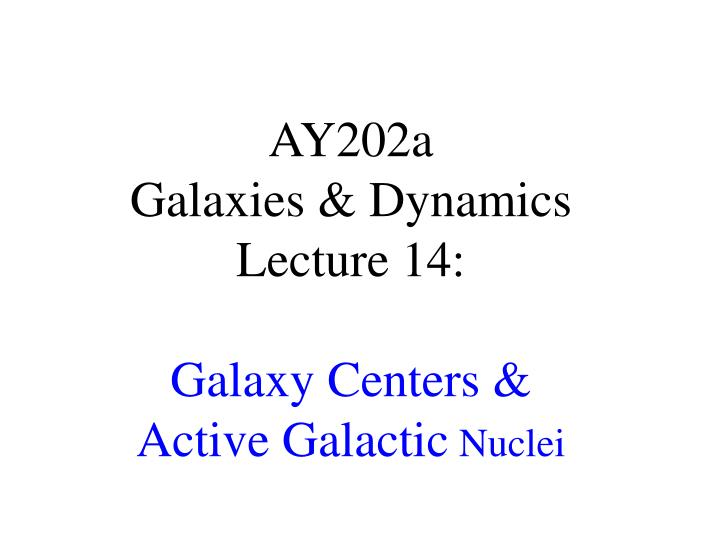 ay202a galaxies dynamics lecture 14 galaxy centers active galactic nuclei n.