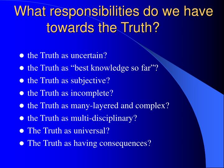 What responsibilities do we have towards the Truth?